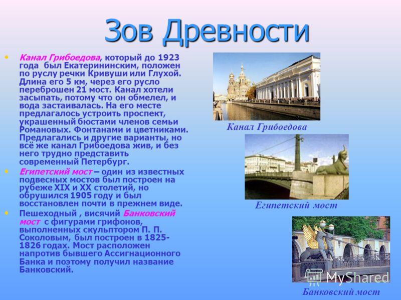 Зов Древности Канал Грибоедова, который до 1923 года был Екатерининским, положен по руслу речки Кривуши или Глухой. Длина его 5 км, через его русло переброшен 21 мост. Канал хотели засыпать, потому что он обмелел, и вода застаивалась. На его месте пр