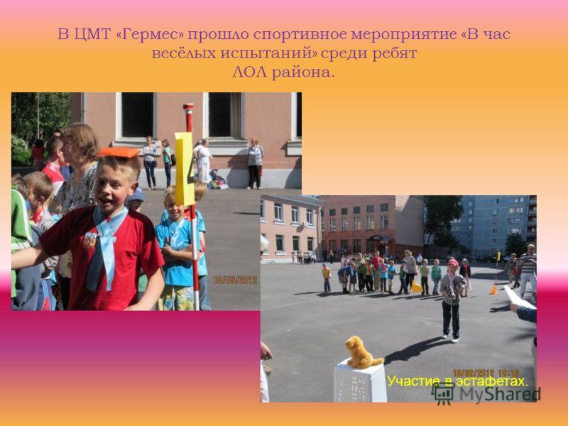 В ЦМТ «Гермес» прошло спортивное мероприятие «В час весёлых испытаний» среди ребят ЛОЛ района. Участие в эстафетах.