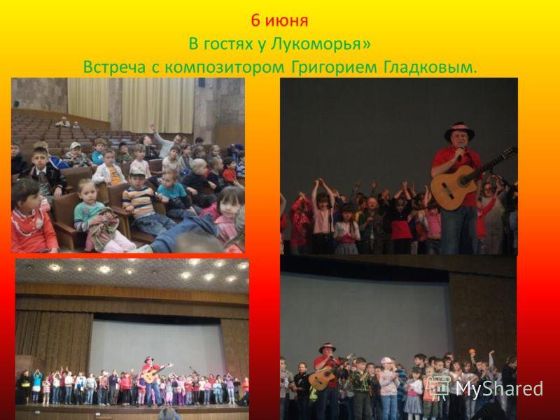 6 июня В гостях у Лукоморья» Встреча с композитором Григорием Гладковым.