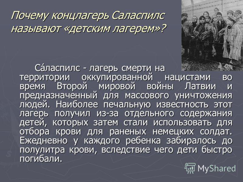Почему концлагерь Саласпилс называют «детским лагерем»? Са́ласпилс - лагерь смерти на территории оккупированной нацистами во время Второй мировой войны Латвии и предназначенный для массового уничтожения людей. Наиболее печальную известность этот лаге