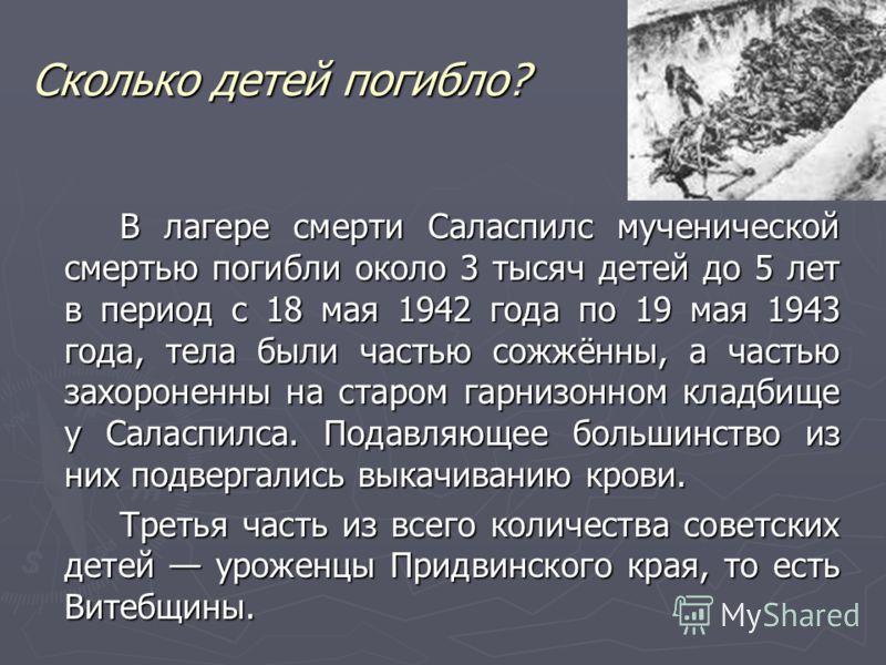 Сколько детей погибло? В лагере смерти Саласпилс мученической смертью погибли около 3 тысяч детей до 5 лет в период с 18 мая 1942 года по 19 мая 1943 года, тела были частью сожжённы, а частью захороненны на старом гарнизонном кладбище у Саласпилса. П