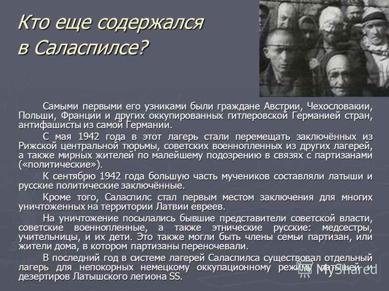 Кто еще содержался в Саласпилсе? Самыми первыми его узниками были граждане Австрии, Чехословакии, Польши, Франции и других оккупированных гитлеровской Германией стран, антифашисты из самой Германии. С мая 1942 года в этот лагерь стали перемещать закл