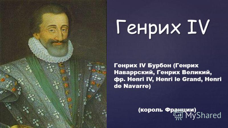 { Генрих IV Генрих IV Бурбон (Генрих Наваррский, Генрих Великий, фр. Henri IV, Henri le Grand, Henri de Navarre) (король Франции)
