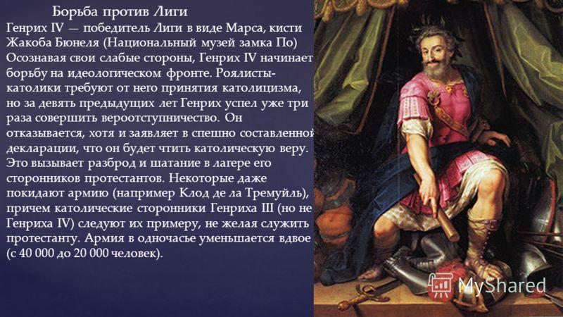 { Борьба против Лиги Генрих IV победитель Лиги в виде Марса, кисти Жакоба Бюнеля (Национальный музей замка По) Осознавая свои слабые стороны, Генрих IV начинает борьбу на идеологическом фронте. Роялисты- католики требуют от него принятия католицизма,