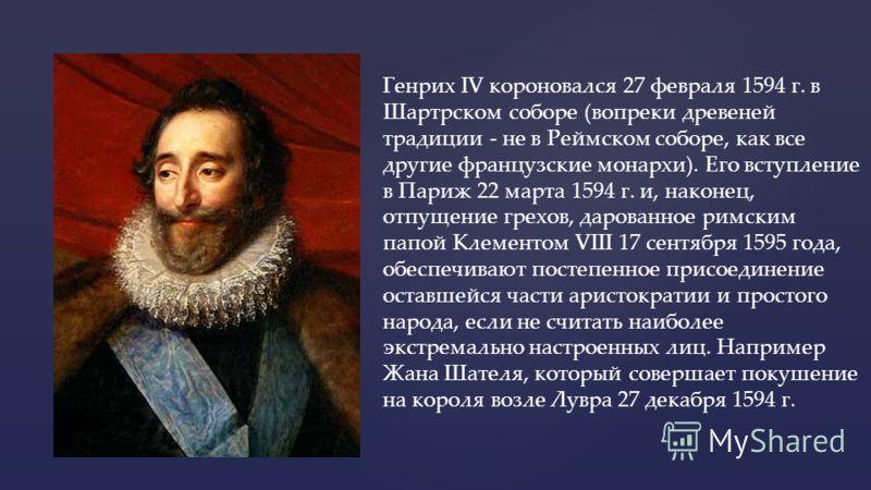 { Генрих IV короновался 27 февраля 1594 г. в Шартрском соборе (вопреки древеней традиции - не в Реймском соборе, как все другие французские монархи). Его вступление в Париж 22 марта 1594 г. и, наконец, отпущение грехов, дарованное римским папой Клеме