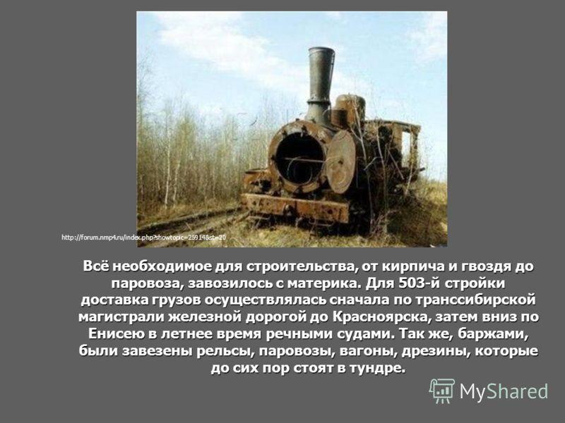 Всё необходимое для строительства, от кирпича и гвоздя до паровоза, завозилось с материка. Для 503-й стройки доставка грузов осуществлялась сначала по транссибирской магистрали железной дорогой до Красноярска, затем вниз по Енисею в летнее время речн