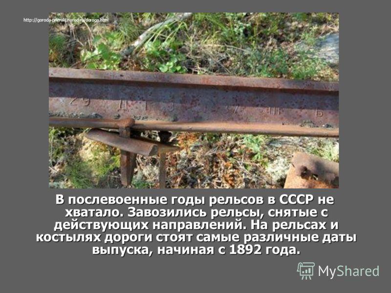 В послевоенные годы рельсов в СССР не хватало. Завозились рельсы, снятые с действующих направлений. На рельсах и костылях дороги стоят самые различные даты выпуска, начиная с 1892 года. В послевоенные годы рельсов в СССР не хватало. Завозились рельсы