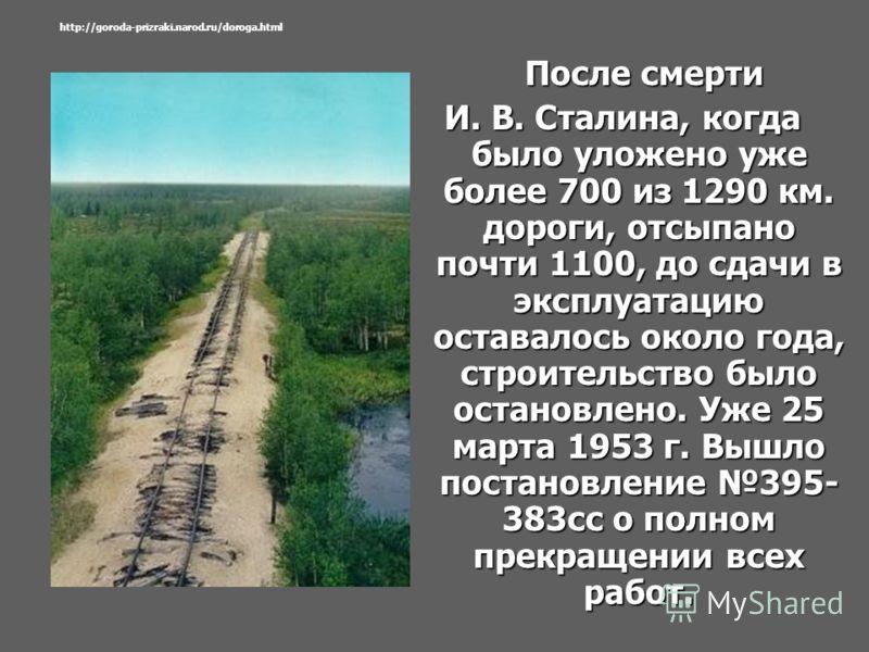 После смерти После смерти И. В. Сталина, когда было уложено уже более 700 из 1290 км. дороги, отсыпано почти 1100, до сдачи в эксплуатацию оставалось около года, строительство было остановлено. Уже 25 марта 1953 г. Вышло постановление 395- 383сс о по