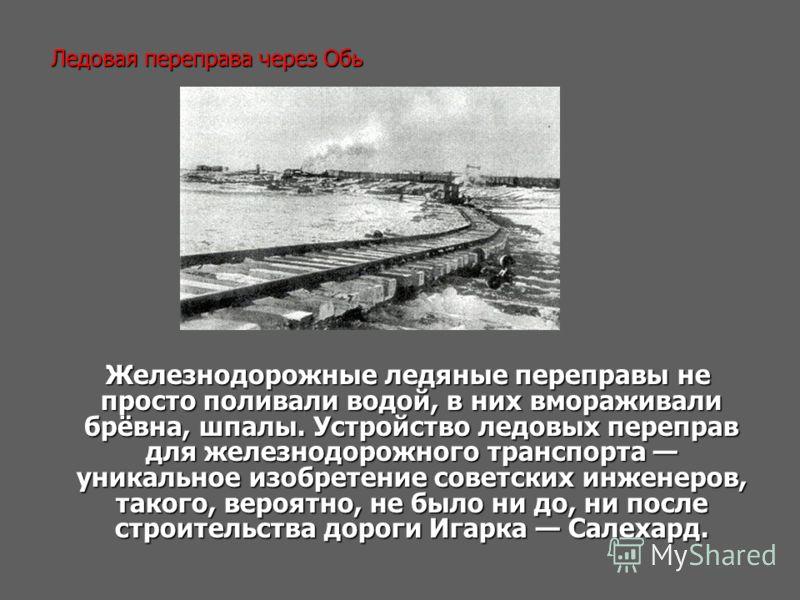 Ледовая переправа через Обь Железнодорожные ледяные переправы не просто поливали водой, в них вмораживали брёвна, шпалы. Устройство ледовых переправ для железнодорожного транспорта уникальное изобретение советских инженеров, такого, вероятно, не было