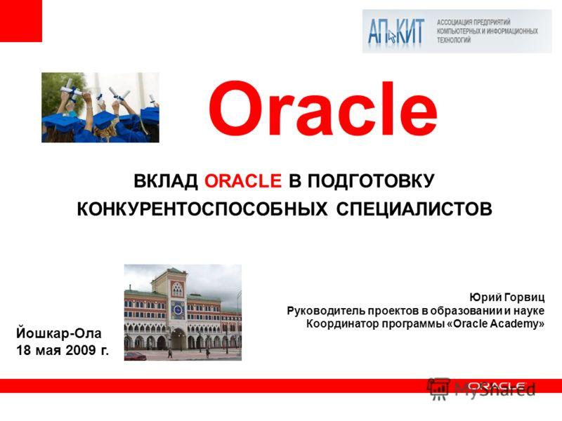 ВКЛАД ORACLE В ПОДГОТОВКУ КОНКУРЕНТОСПОСОБНЫХ СПЕЦИАЛИСТОВ Юрий Горвиц Руководитель проектов в образовании и науке Координатор программы «Oracle Academy» Oracle Йошкар-Ола 18 мая 2009 г.