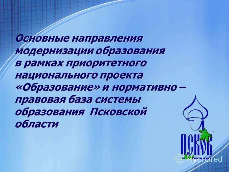 Основные направления модернизации образования в рамках приоритетного национального проекта «Образование» и нормативно – правовая база системы образования Псковской области