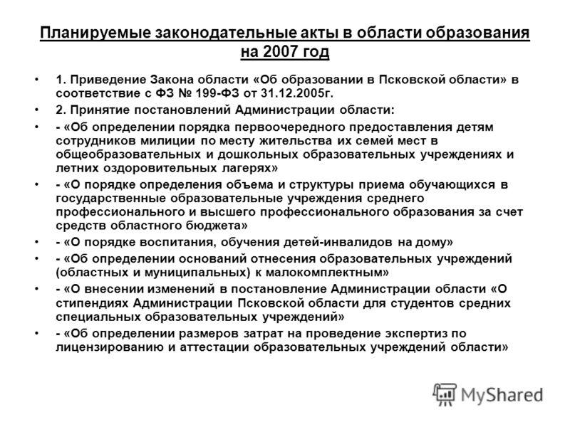 Планируемые законодательные акты в области образования на 2007 год 1. Приведение Закона области «Об образовании в Псковской области» в соответствие с ФЗ 199-ФЗ от 31.12.2005г. 2. Принятие постановлений Администрации области: - «Об определении порядка