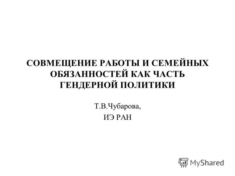 СОВМЕЩЕНИЕ РАБОТЫ И СЕМЕЙНЫХ ОБЯЗАННОСТЕЙ КАК ЧАСТЬ ГЕНДЕРНОЙ ПОЛИТИКИ Т.В.Чубарова, ИЭ РАН