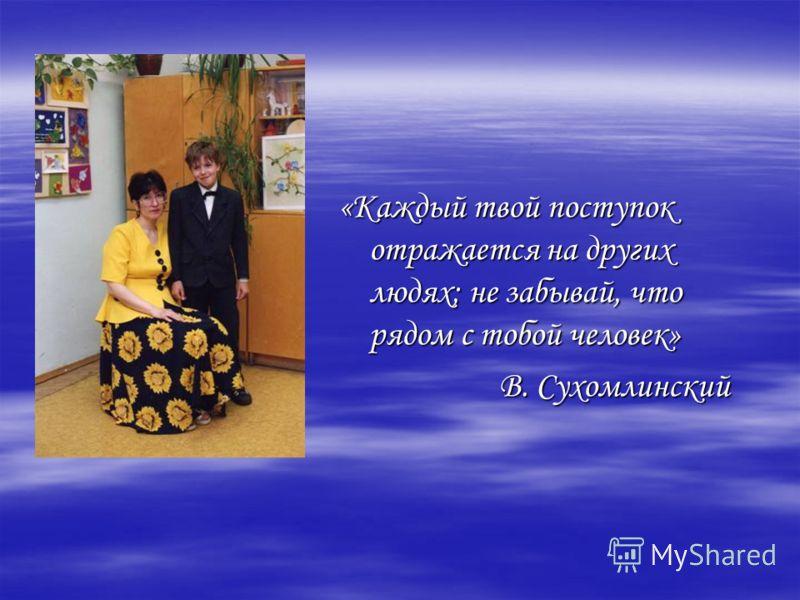 «Каждый твой поступок отражается на других людях; не забывай, что рядом с тобой человек» В. Сухомлинский