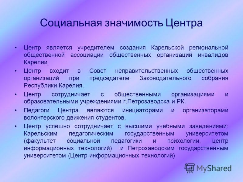 Социальная значимость Центра Центр является учредителем создания Карельской региональной общественной ассоциации общественных организаций инвалидов Карелии. Центр входит в Совет неправительственных общественных организаций при председателе Законодате