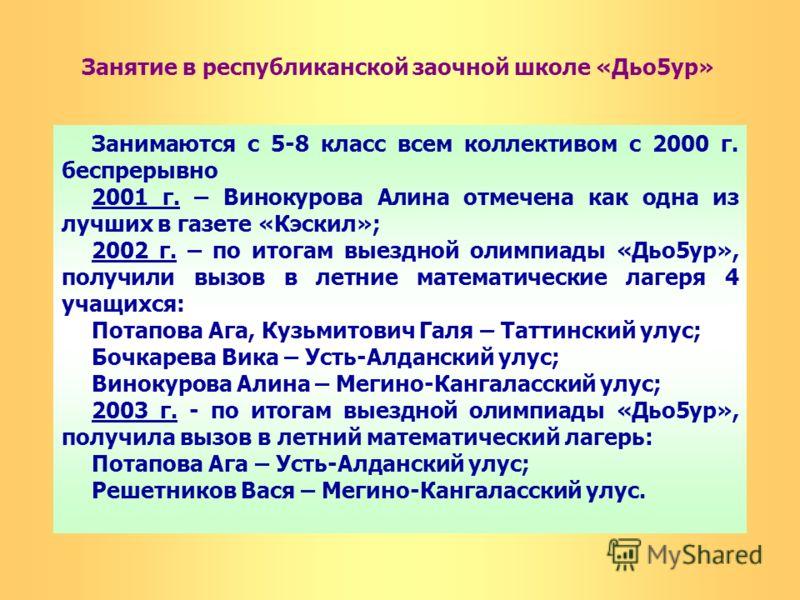 Занятие в республиканской заочной школе «Дьо5ур» Занимаются с 5-8 класс всем коллективом с 2000 г. беспрерывно 2001 г. – Винокурова Алина отмечена как одна из лучших в газете «Кэскил»; 2002 г. – по итогам выездной олимпиады «Дьо5ур», получили вызов в