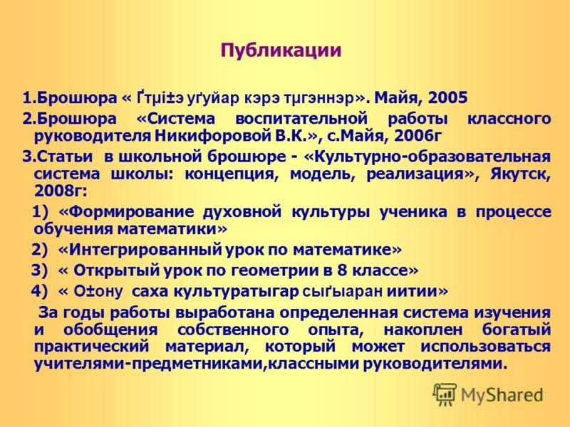 Публикации 1.Брошюра « Ґтµі±э уґуйар кэрэ тµгэннэр ». Майя, 2005 2.Брошюра «Система воспитательной работы классного руководителя Никифоровой В.К.», с.Майя, 2006г 3.Статьи в школьной брошюре - «Культурно-образовательная система школы: концепция, модел