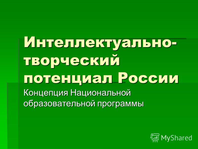 Интеллектуально- творческий потенциал России Концепция Национальной образовательной программы