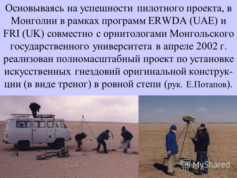 Основываясь на успешности пилотного проекта, в Монголии в рамках программ ERWDA (UAE) и FRI (UK) совместно с орнитологами Монгольского государственного университета в апреле 2002 г. реализован полномасштабный проект по установке искусственных гнездов