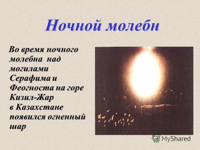 Ночной молебн Во время ночного молебна над могилами Серафима и Феогноста на горе Кизил-Жар в Казахстане появился огненный шар Во время ночного молебна над могилами Серафима и Феогноста на горе Кизил-Жар в Казахстане появился огненный шар