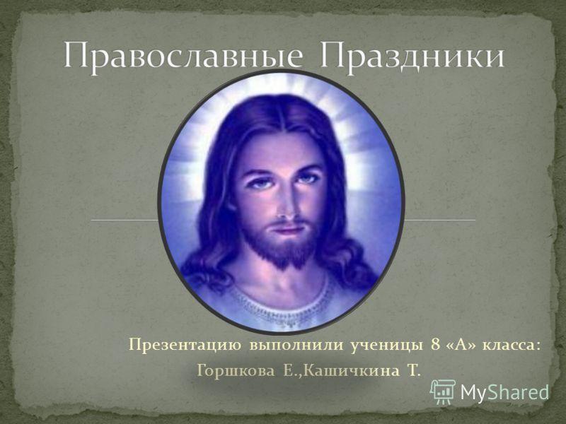 Презентацию выполнили ученицы 8 «А» класса: Горшкова Е.,Кашичкина Т.