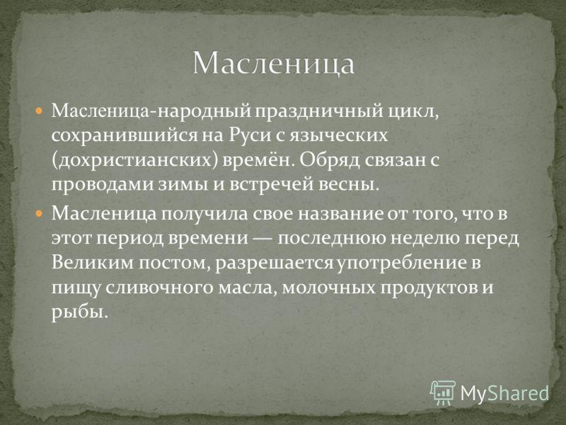 Масленица-народный праздничный цикл, сохранившийся на Руси с языческих (дохристианских) времён. Обряд связан с проводами зимы и встречей весны. Масленица получила свое название от того, что в этот период времени последнюю неделю перед Великим постом,