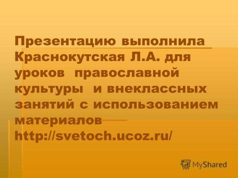 Презентацию выполнила Краснокутская Л.А. для уроков православной культуры и внеклассных занятий с использованием материалов http://svetoch.ucoz.ru/
