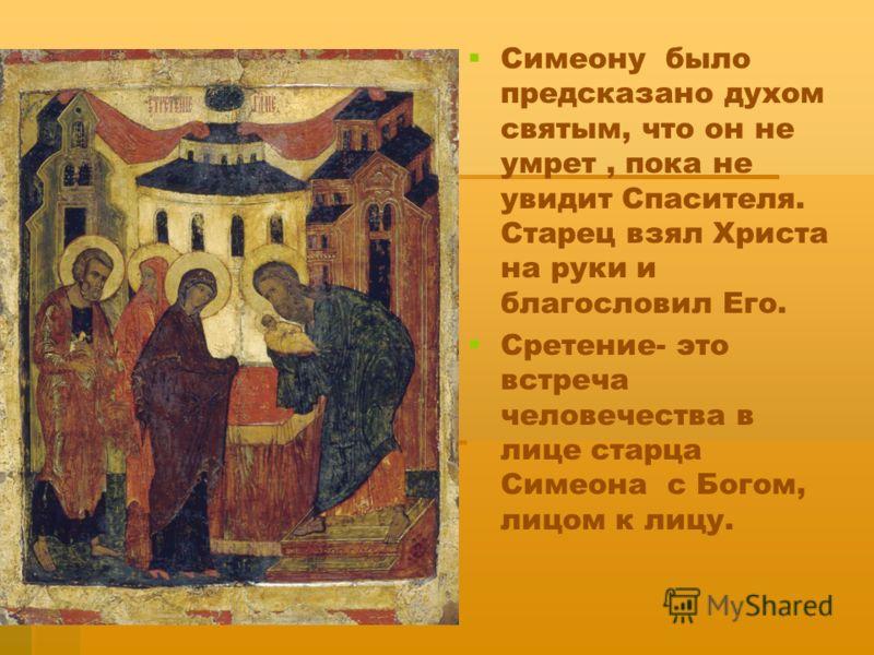 Симеону было предсказано духом святым, что он не умрет, пока не увидит Спасителя. Старец взял Христа на руки и благословил Его. Сретение- это встреча человечества в лице старца Симеона с Богом, лицом к лицу.
