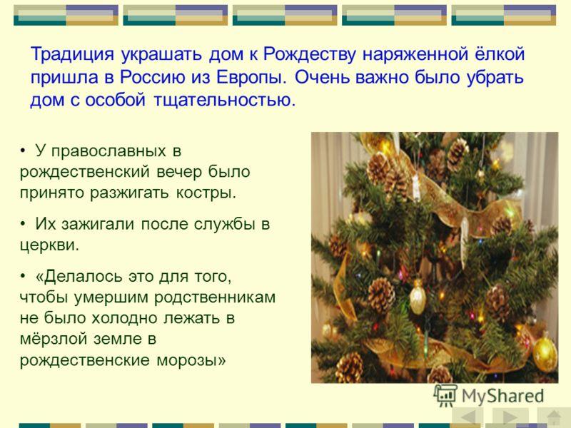 Традиция украшать дом к Рождеству наряженной ёлкой пришла в Россию из Европы. Очень важно было убрать дом с особой тщательностью. У православных в рождественский вечер было принято разжигать костры. Их зажигали после службы в церкви. «Делалось это дл