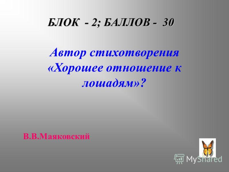 БЛОК - 2; БАЛЛОВ - 30 Автор стихотворения «Хорошее отношение к лошадям»? В.В.Маяковский