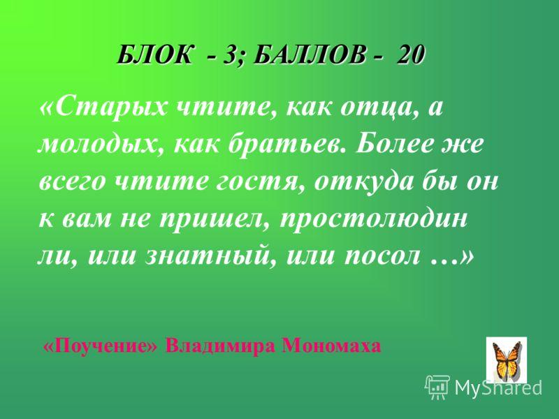 БЛОК - 3; БАЛЛОВ - 20 «Старых чтите, как отца, а молодых, как братьев. Более же всего чтите гостя, откуда бы он к вам не пришел, простолюдин ли, или знатный, или посол …» «Поучение» Владимира Мономаха