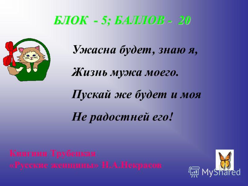 БЛОК - 5; БАЛЛОВ - 20 Ужасна будет, знаю я, Жизнь мужа моего. Пускай же будет и моя Не радостней его! Княгиня Трубецкая «Русские женщины» Н.А.Некрасов