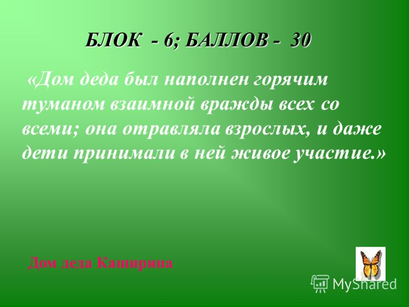БЛОК - 6; БАЛЛОВ - 30 «Дом деда был наполнен горячим туманом взаимной вражды всех со всеми; она отравляла взрослых, и даже дети принимали в ней живое участие.» Дом деда Каширина