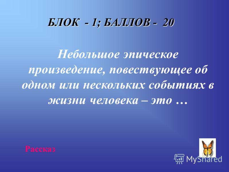 БЛОК - 1; БАЛЛОВ - 20 Небольшое эпическое произведение, повествующее об одном или нескольких событиях в жизни человека – это … Рассказ