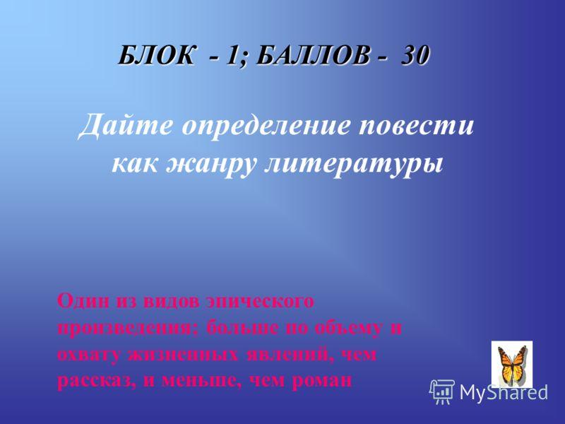 БЛОК - 1; БАЛЛОВ - 30 Дайте определение повести как жанру литературы Один из видов эпического произведения; больше по объему и охвату жизненных явлений, чем рассказ, и меньше, чем роман