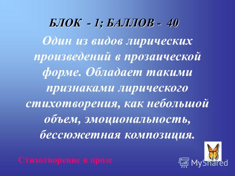 БЛОК - 1; БАЛЛОВ - 40 Один из видов лирических произведений в прозаической форме. Обладает такими признаками лирического стихотворения, как небольшой объем, эмоциональность, бессюжетная композиция. Стихотворение в прозе