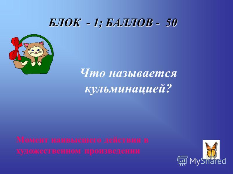 БЛОК - 1; БАЛЛОВ - 50 Что называется кульминацией? Момент наивысшего действия в художественном произведении