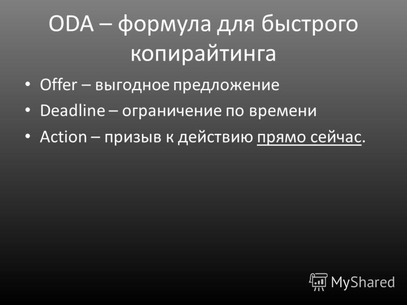ODA – формула для быстрого копирайтинга Offer – выгодное предложение Deadline – ограничение по времени Action – призыв к действию прямо сейчас.