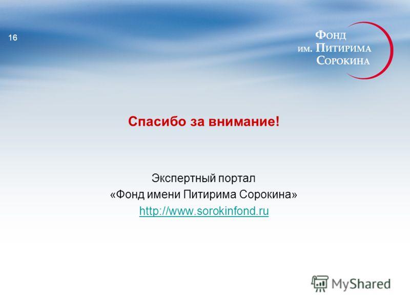 Спасибо за внимание! Экспертный портал «Фонд имени Питирима Сорокина» http://www.sorokinfond.ru 16