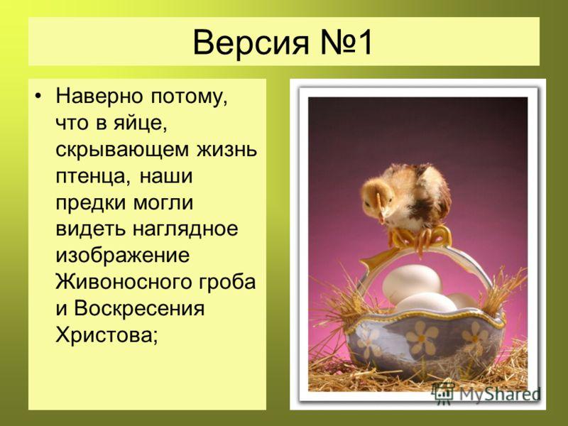 Версия 1 Наверно потому, что в яйце, скрывающем жизнь птенца, наши предки могли видеть наглядное изображение Живоносного гроба и Воскресения Христова;