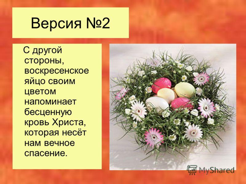 Версия 2 С другой стороны, воскресенское яйцо своим цветом напоминает бесценную кровь Христа, которая несёт нам вечное спасение.
