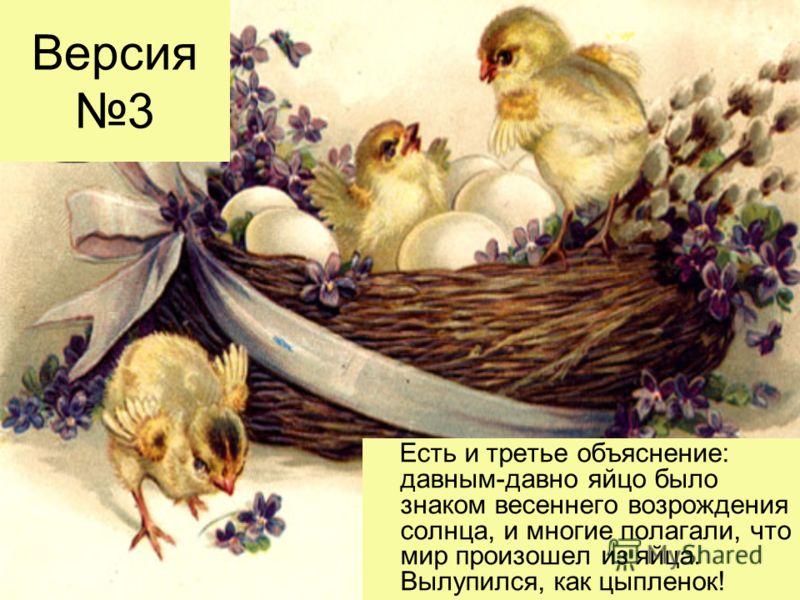 Версия 3 Есть и третье объяснение: давным-давно яйцо было знаком весеннего возрождения солнца, и многие полагали, что мир произошел из яйца. Вылупился, как цыпленок!