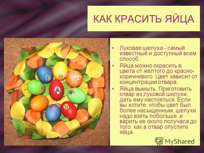 КАК КРАСИТЬ ЯЙЦА Луковая шелуха - самый известный и доступный всем способ. Яйца можно окрасить в цвета от желтого до красно- коричневого. Цвет зависит от концентрации отвара. Яйца вымыть. Приготовить отвар из луковой шелухи, дать ему настояться. Если