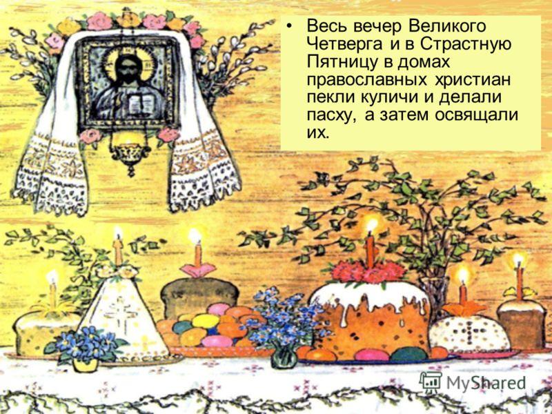 Весь вечер Великого Четверга и в Страстную Пятницу в домах православных христиан пекли куличи и делали пасху, а затем освящали их.