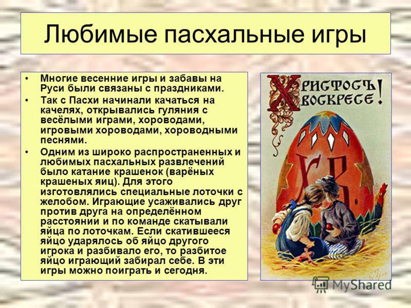 Любимые пасхальные игры Многие весенние игры и забавы на Руси были связаны с праздниками. Так с Пасхи начинали качаться на качелях, открывались гуляния с весёлыми играми, хороводами, игровыми хороводами, хороводными песнями. Одним из широко распростр