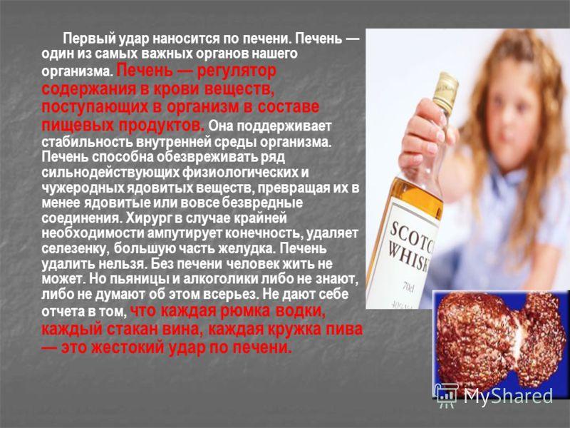 Первый удар наносится по печени. Печень один из самых важных органов нашего организма. Печень регулятор содержания в крови веществ, поступающих в организм в составе пищевых продуктов. Она поддерживает стабильность внутренней среды организма. Печень с