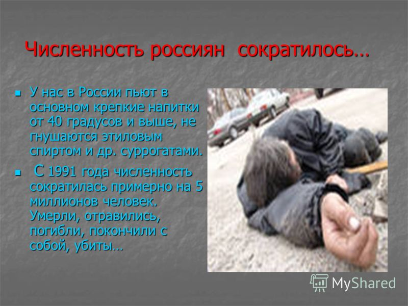 Численность россиян сократилось… У нас в России пьют в основном крепкие напитки от 40 градусов и выше, не гнушаются этиловым спиртом и др. суррогатами. У нас в России пьют в основном крепкие напитки от 40 градусов и выше, не гнушаются этиловым спирто