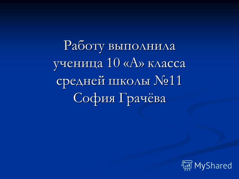 Работу выполнила ученица 10 «А» класса средней школы 11 София Грачёва