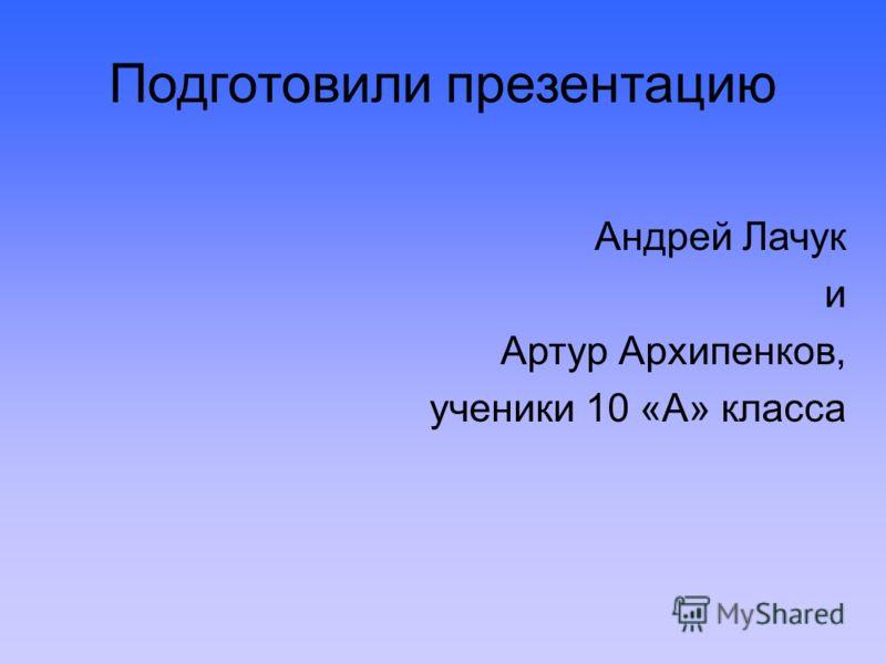 Подготовили презентацию Андрей Лачук и Артур Архипенков, ученики 10 «А» класса