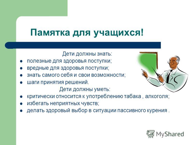 Памятка для учащихся! Дети должны знать: полезные для здоровья поступки; вредные для здоровья поступки; знать самого себя и свои возможности; шаги принятия решений. Дети должны уметь: критически относится к употреблению табака, алкоголя; избегать неп